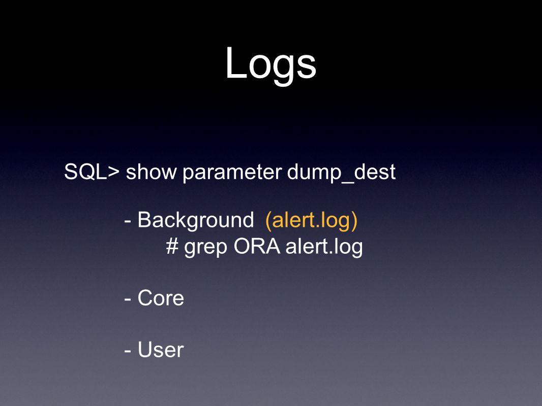 Logs SQL> show parameter dump_dest - Background (alert.log) # grep ORA alert.log - Core - User