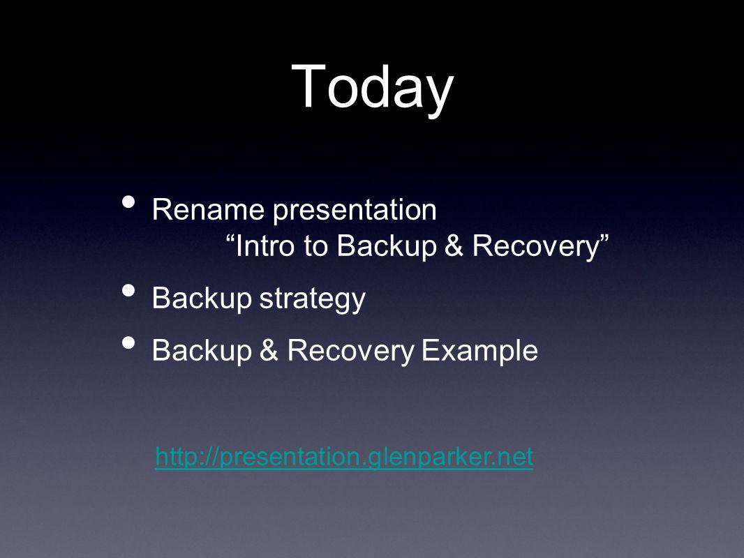 Today Rename presentation Intro to Backup & Recovery Backup strategy Backup & Recovery Example http://presentation.glenparker.net