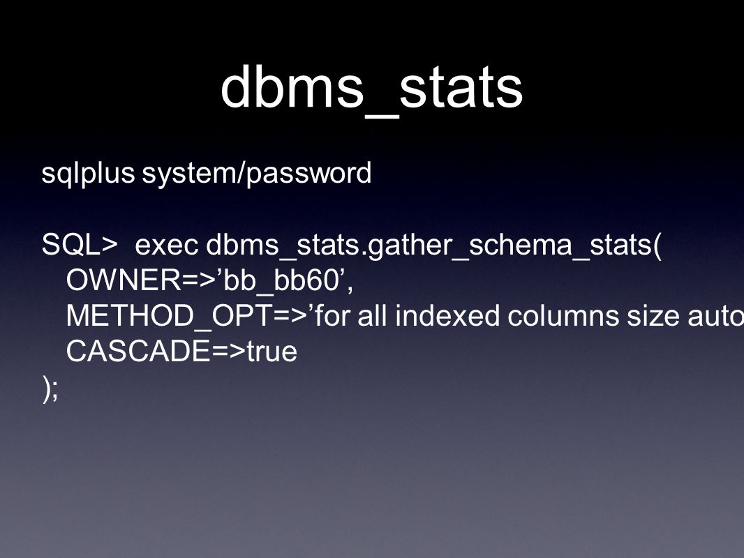 dbms_stats sqlplus system/password SQL> exec dbms_stats.gather_schema_stats( OWNER=>'bb_bb60', METHOD_OPT=>'for all indexed columns size auto', CASCADE=>true );