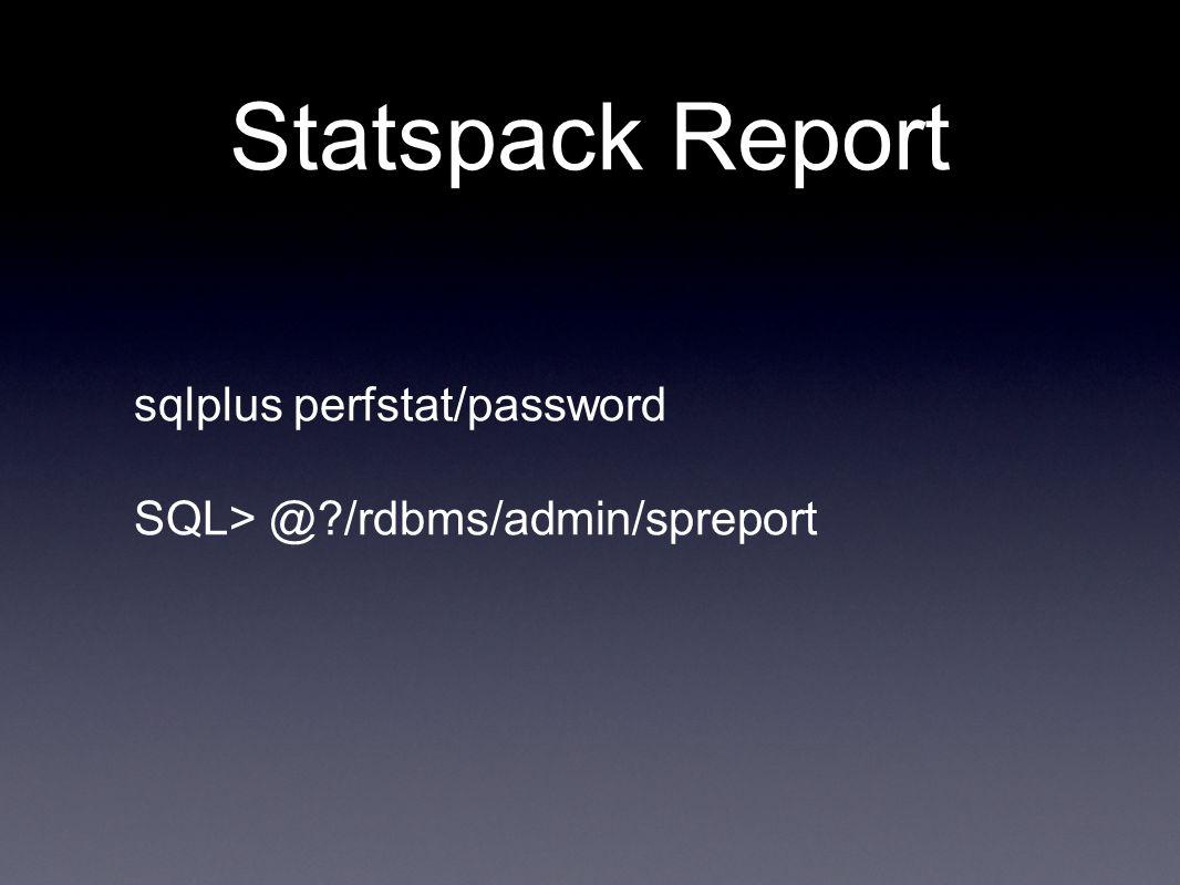 Statspack Report sqlplus perfstat/password SQL> @ /rdbms/admin/spreport