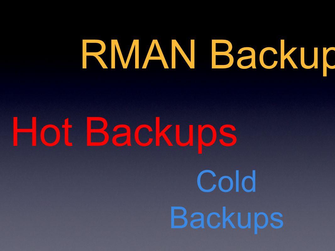 RMAN Backups Cold Backups Hot Backups