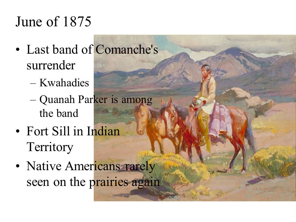 June of 1875 Last band of Comanche s surrender –Kwahadies –Quanah Parker is among the band Fort Sill in Indian Territory Native Americans rarely seen on the prairies again