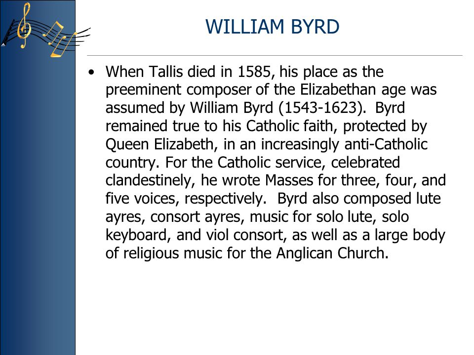 WILLIAM BYRD When Tallis died in 1585, his place as the preeminent composer of the Elizabethan age was assumed by William Byrd (1543-1623).