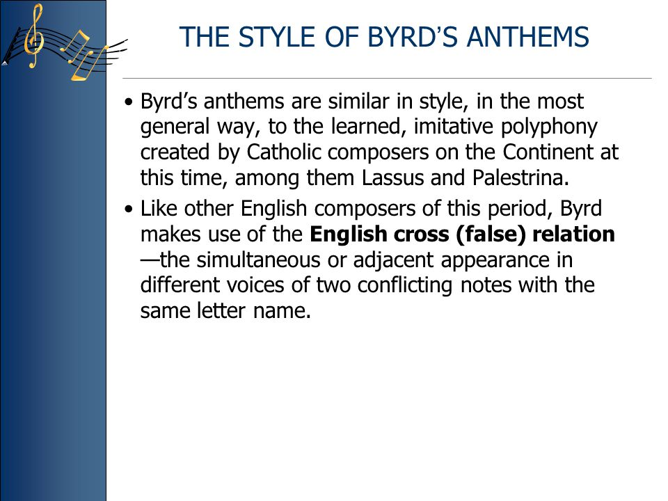 THE STYLE OF BYRD ' S ANTHEMS Byrd's anthems are similar in style, in the most general way, to the learned, imitative polyphony created by Catholic composers on the Continent at this time, among them Lassus and Palestrina.