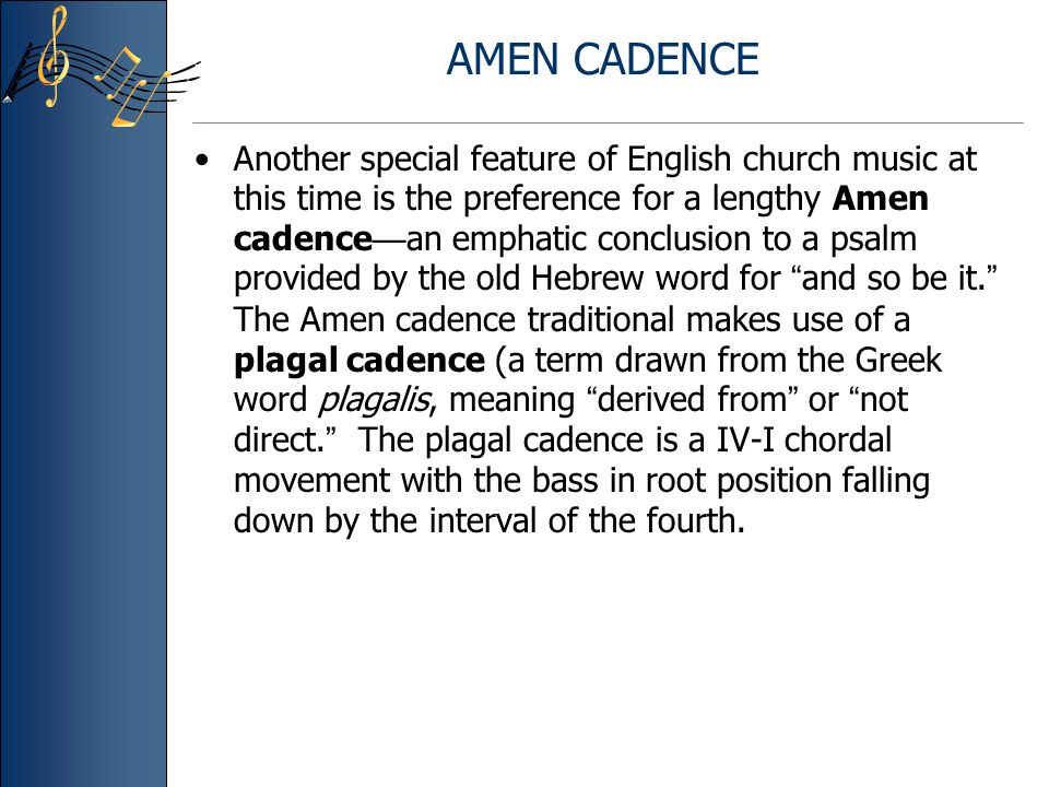 AMEN CADENCE Another special feature of English church music at this time is the preference for a lengthy Amen cadence — an emphatic conclusion to a psalm provided by the old Hebrew word for and so be it.