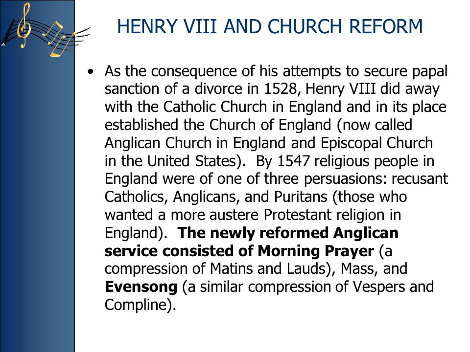 HENRY VIII AND CHURCH REFORM As the consequence of his attempts to secure papal sanction of a divorce in 1528, Henry VIII did away with the Catholic Church in England and in its place established the Church of England (now called Anglican Church in England and Episcopal Church in the United States).