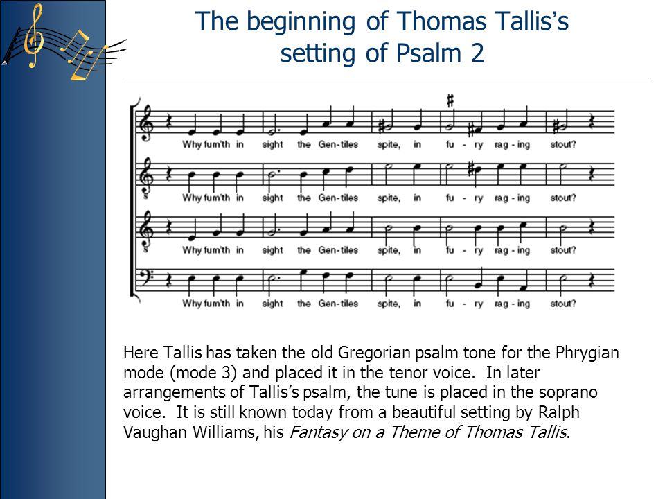 The beginning of Thomas Tallis ' s setting of Psalm 2 Here Tallis has taken the old Gregorian psalm tone for the Phrygian mode (mode 3) and placed it in the tenor voice.