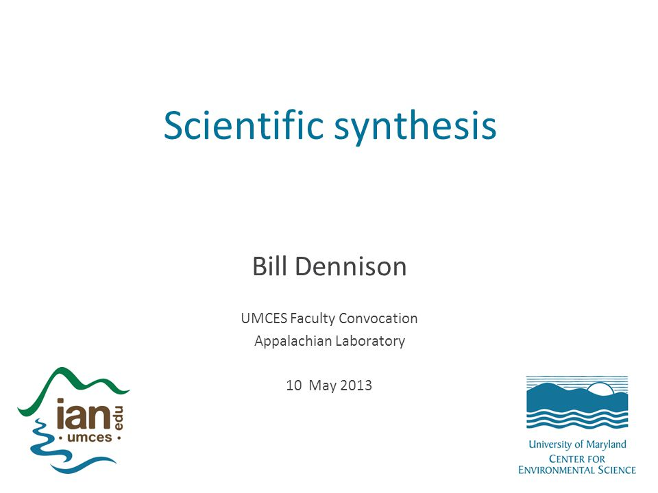 Scientific synthesis Bill Dennison UMCES Faculty Convocation Appalachian Laboratory 10 May 2013
