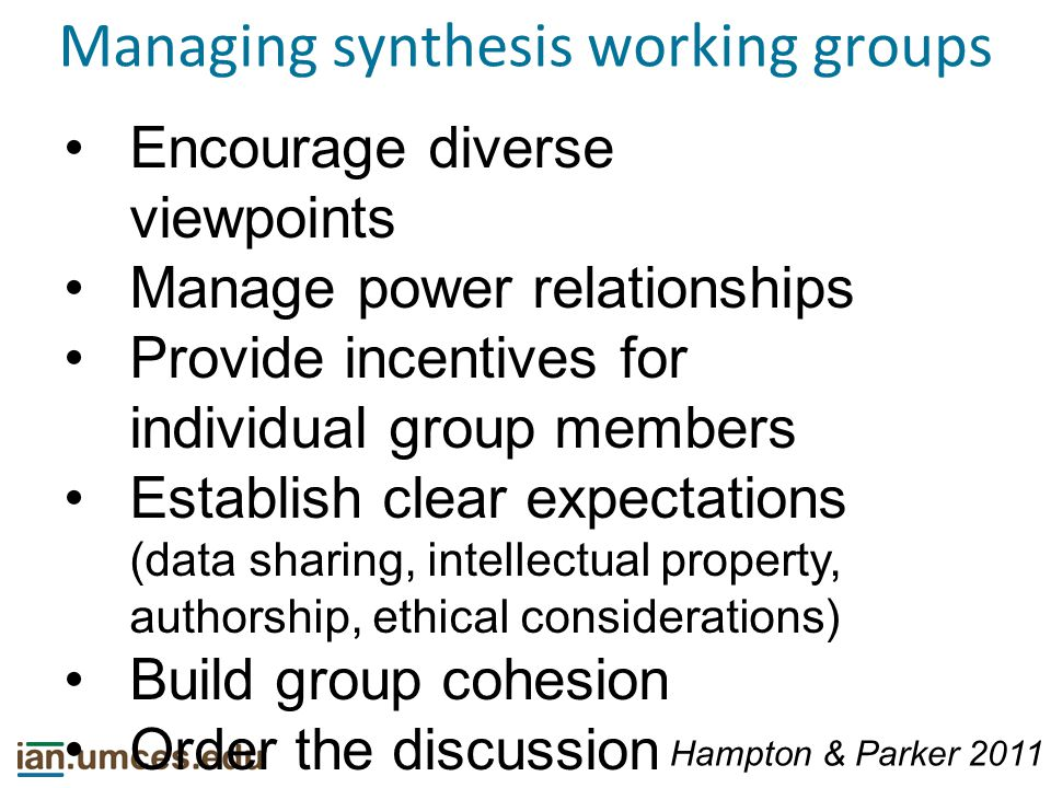 Managing synthesis working groups Encourage diverse viewpoints Manage power relationships Provide incentives for individual group members Establish clear expectations (data sharing, intellectual property, authorship, ethical considerations) Build group cohesion Order the discussion Hampton & Parker 2011