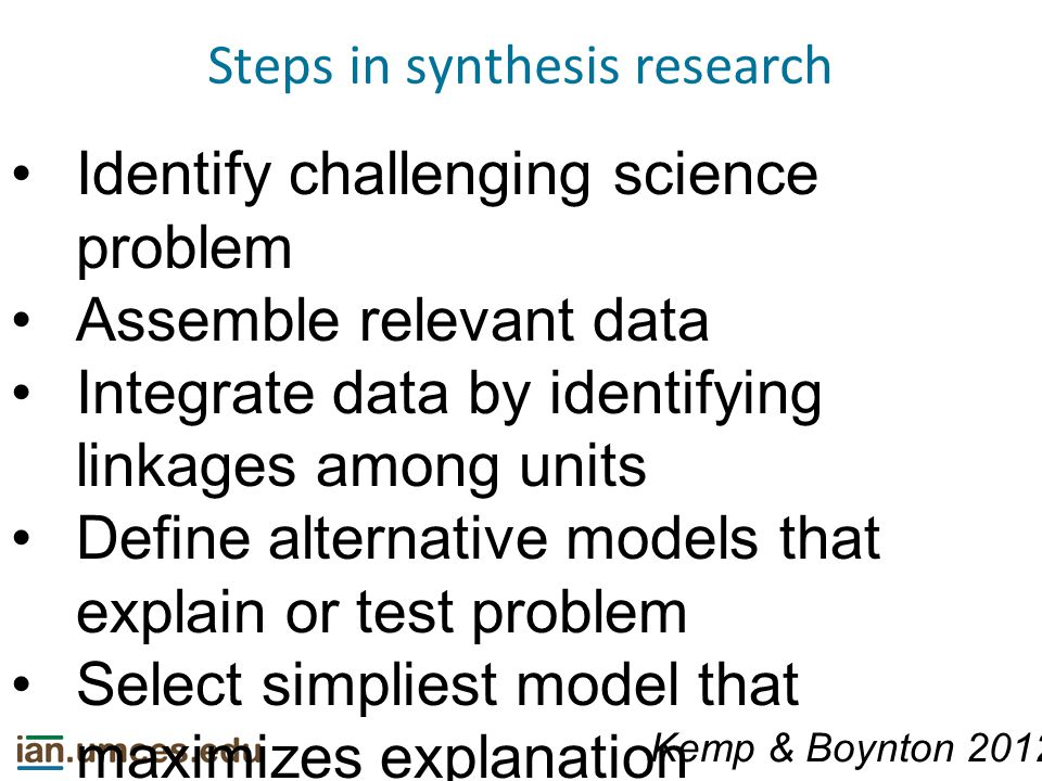 Steps in synthesis research Identify challenging science problem Assemble relevant data Integrate data by identifying linkages among units Define alternative models that explain or test problem Select simpliest model that maximizes explanation Kemp & Boynton 2012