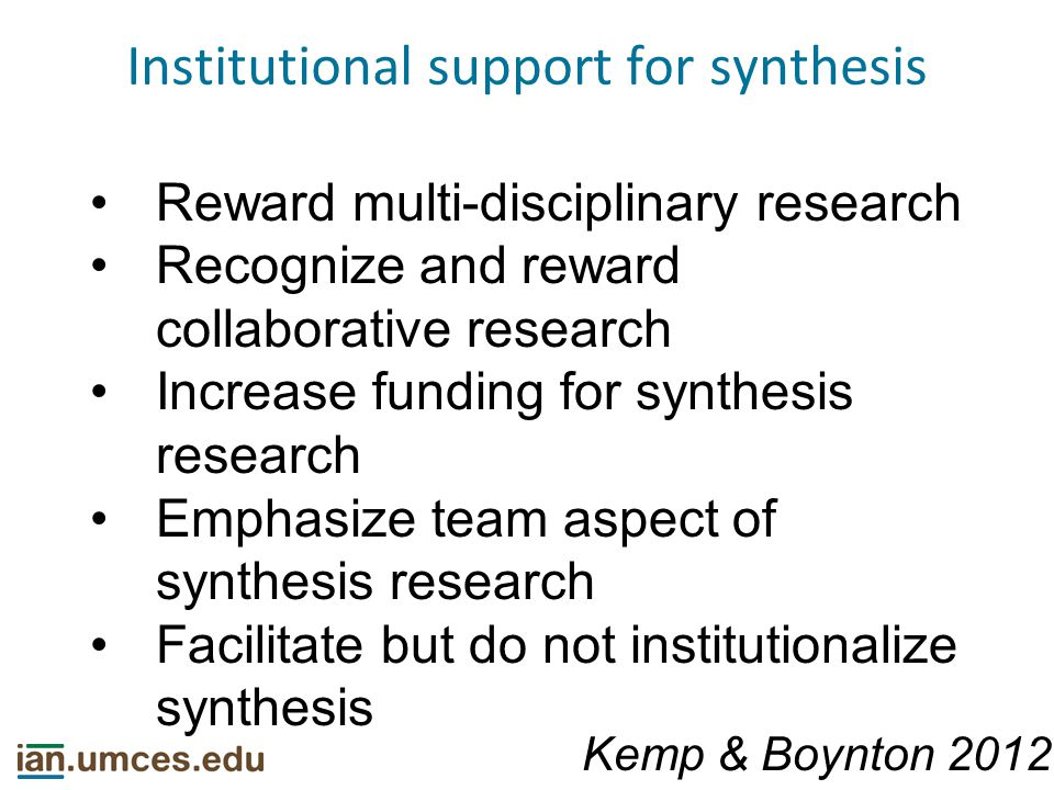 Institutional support for synthesis Reward multi-disciplinary research Recognize and reward collaborative research Increase funding for synthesis research Emphasize team aspect of synthesis research Facilitate but do not institutionalize synthesis Kemp & Boynton 2012