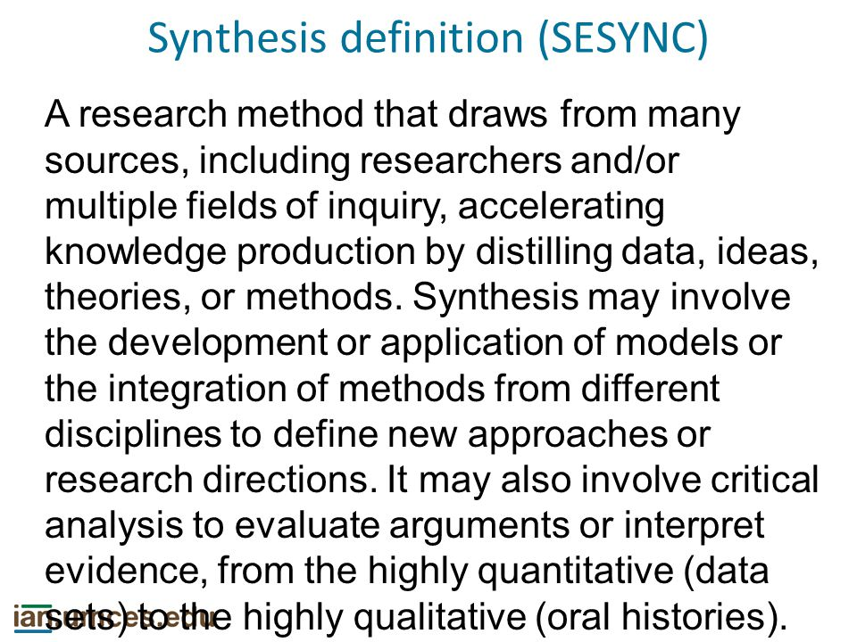 Synthesis definition (SESYNC) A research method that draws from many sources, including researchers and/or multiple fields of inquiry, accelerating knowledge production by distilling data, ideas, theories, or methods.
