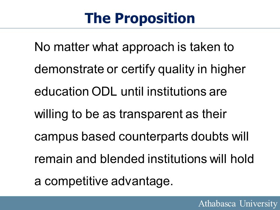 The Proposition No matter what approach is taken to demonstrate or certify quality in higher education ODL until institutions are willing to be as transparent as their campus based counterparts doubts will remain and blended institutions will hold a competitive advantage.