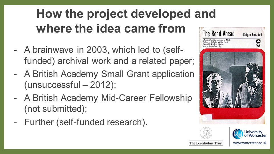 How the project developed and where the idea came from -A brainwave in 2003, which led to (self- funded) archival work and a related paper; -A British Academy Small Grant application (unsuccessful – 2012); -A British Academy Mid-Career Fellowship (not submitted); -Further (self-funded research).