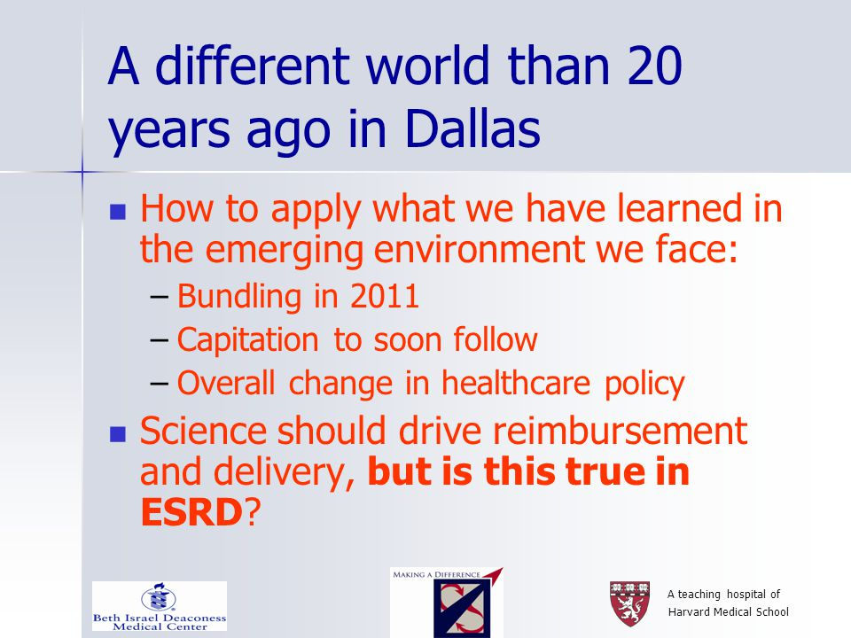 A teaching hospital of Harvard Medical School A different world than 20 years ago in Dallas How to apply what we have learned in the emerging environment we face: –Bundling in 2011 –Capitation to soon follow –Overall change in healthcare policy Science should drive reimbursement and delivery, but is this true in ESRD