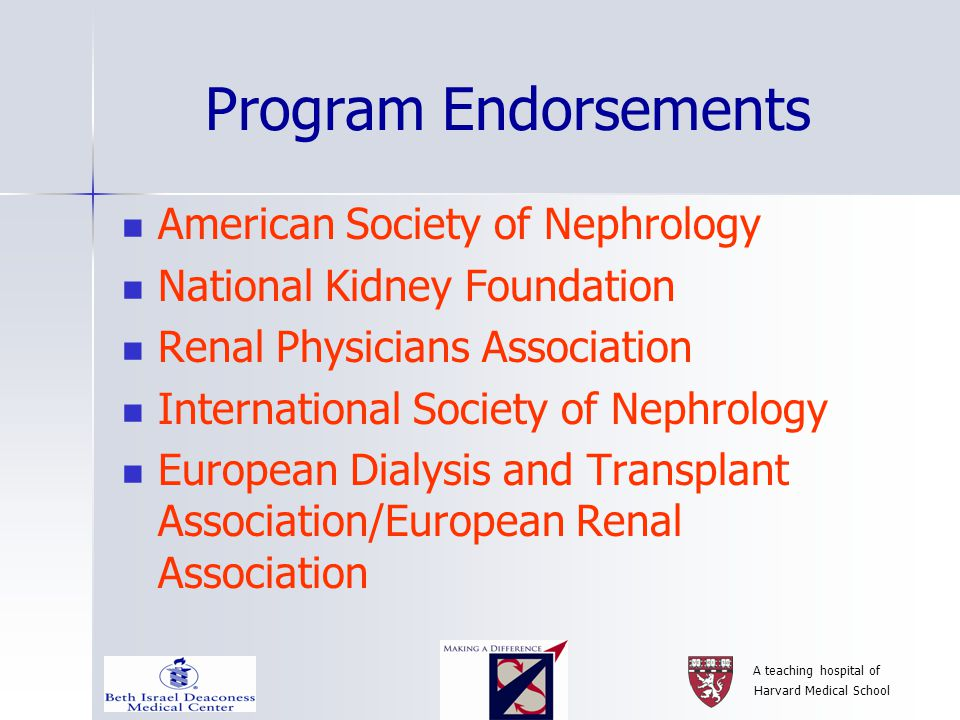 A teaching hospital of Harvard Medical School Program Endorsements American Society of Nephrology National Kidney Foundation Renal Physicians Association International Society of Nephrology European Dialysis and Transplant Association/European Renal Association