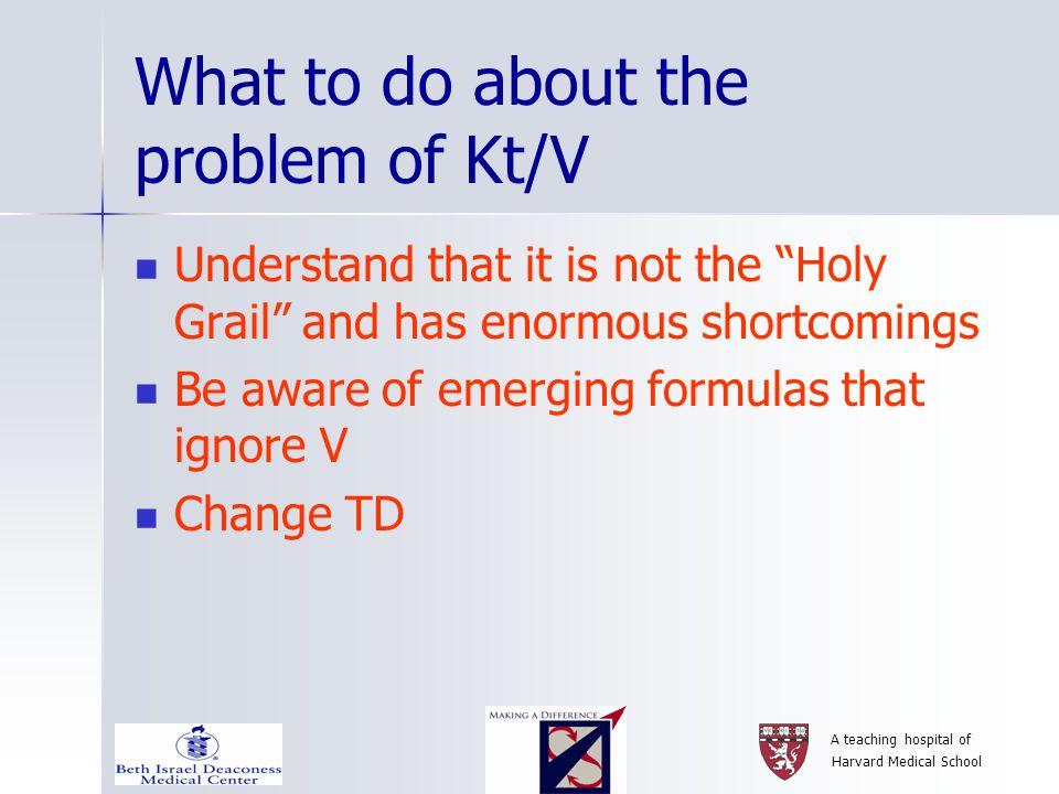 What to do about the problem of Kt/V Understand that it is not the Holy Grail and has enormous shortcomings Be aware of emerging formulas that ignore V Change TD