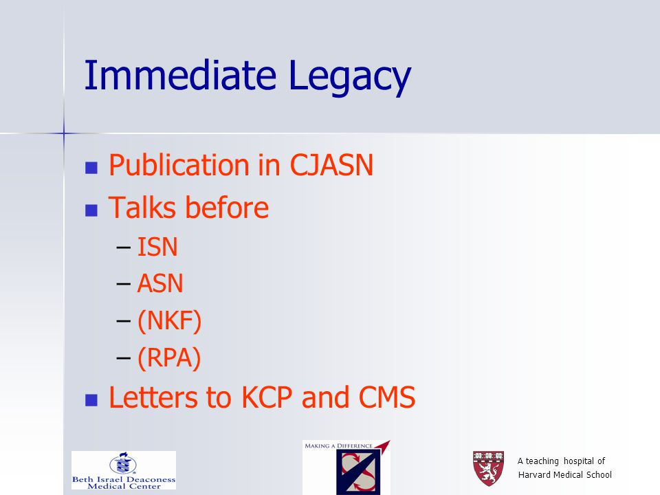 A teaching hospital of Harvard Medical School Immediate Legacy Publication in CJASN Talks before –ISN –ASN –(NKF) –(RPA) Letters to KCP and CMS