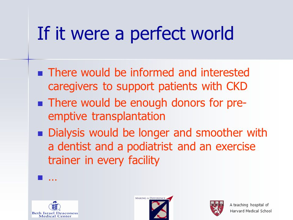 A teaching hospital of Harvard Medical School If it were a perfect world There would be informed and interested caregivers to support patients with CKD There would be enough donors for pre- emptive transplantation Dialysis would be longer and smoother with a dentist and a podiatrist and an exercise trainer in every facility …