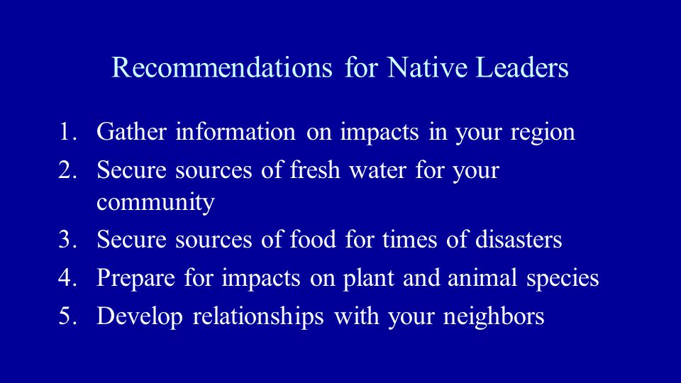 Recommendations for Native Leaders 1.Gather information on impacts in your region 2.Secure sources of fresh water for your community 3.Secure sources of food for times of disasters 4.Prepare for impacts on plant and animal species 5.Develop relationships with your neighbors