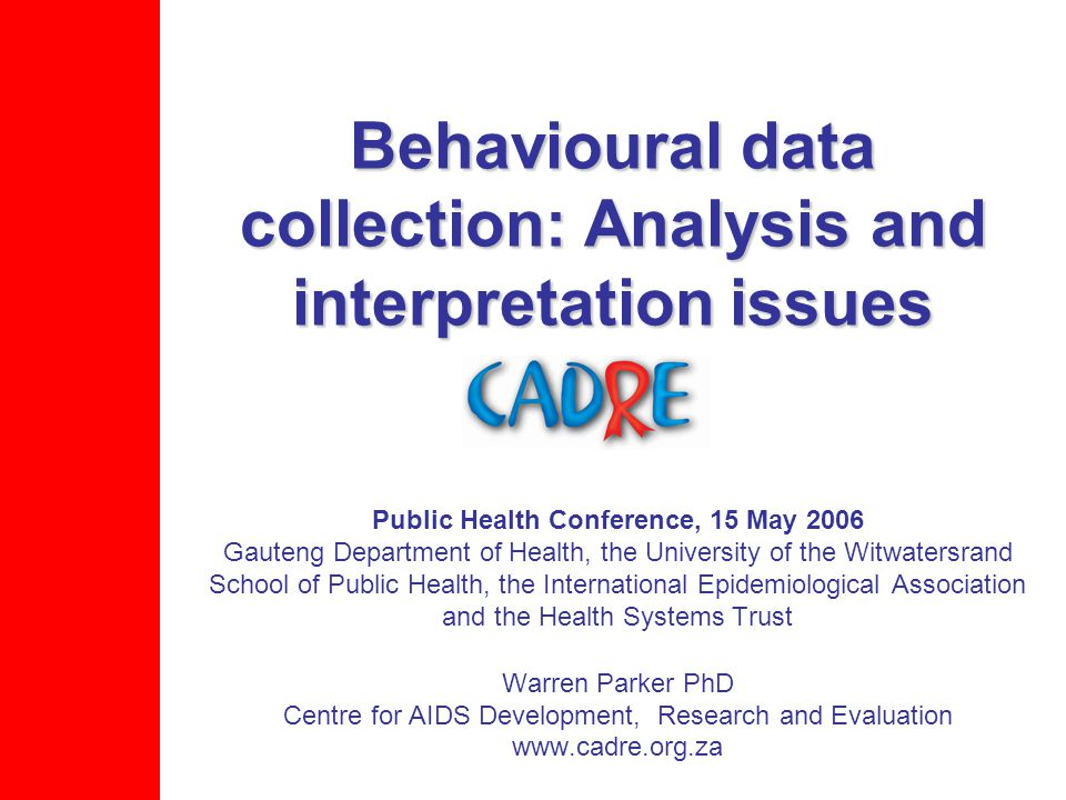 Behavioural data collection: Analysis and interpretation issues Public Health Conference, 15 May 2006 Gauteng Department of Health, the University of the Witwatersrand School of Public Health, the International Epidemiological Association and the Health Systems Trust Warren Parker PhD Centre for AIDS Development, Research and Evaluation www.cadre.org.za