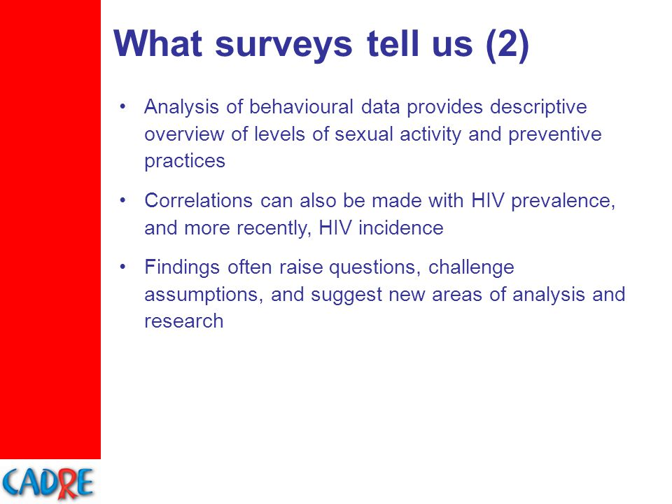 What surveys tell us (2) Analysis of behavioural data provides descriptive overview of levels of sexual activity and preventive practices Correlations can also be made with HIV prevalence, and more recently, HIV incidence Findings often raise questions, challenge assumptions, and suggest new areas of analysis and research