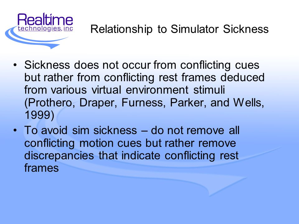 Relationship to Simulator Sickness Sickness does not occur from conflicting cues but rather from conflicting rest frames deduced from various virtual environment stimuli (Prothero, Draper, Furness, Parker, and Wells, 1999) To avoid sim sickness – do not remove all conflicting motion cues but rather remove discrepancies that indicate conflicting rest frames