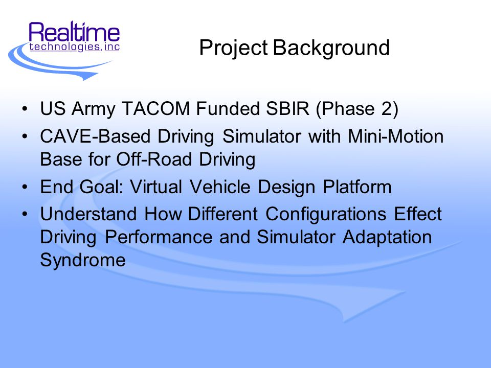 Project Background US Army TACOM Funded SBIR (Phase 2) CAVE-Based Driving Simulator with Mini-Motion Base for Off-Road Driving End Goal: Virtual Vehicle Design Platform Understand How Different Configurations Effect Driving Performance and Simulator Adaptation Syndrome