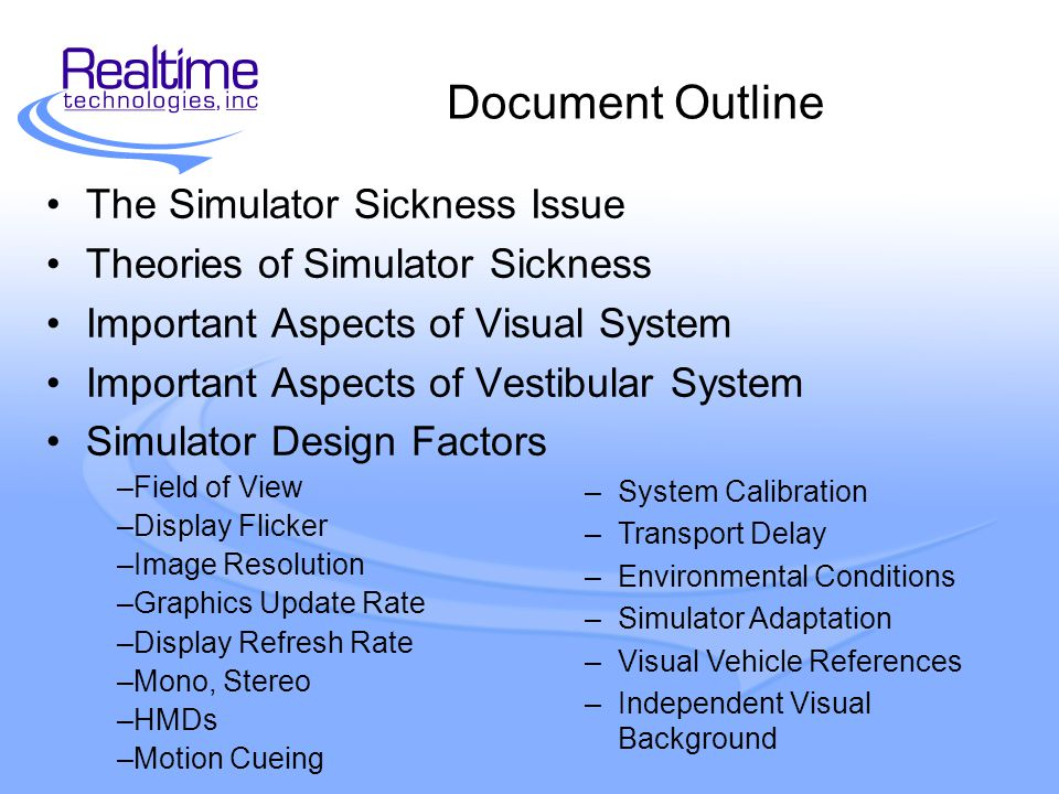 Document Outline The Simulator Sickness Issue Theories of Simulator Sickness Important Aspects of Visual System Important Aspects of Vestibular System Simulator Design Factors –Field of View –Display Flicker –Image Resolution –Graphics Update Rate –Display Refresh Rate –Mono, Stereo –HMDs –Motion Cueing –System Calibration –Transport Delay –Environmental Conditions –Simulator Adaptation –Visual Vehicle References –Independent Visual Background