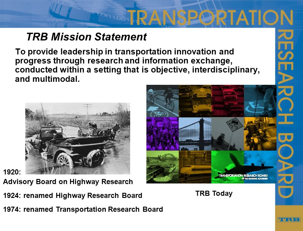 TRB Mission Statement To provide leadership in transportation innovation and progress through research and information exchange, conducted within a setting that is objective, interdisciplinary, and multimodal.