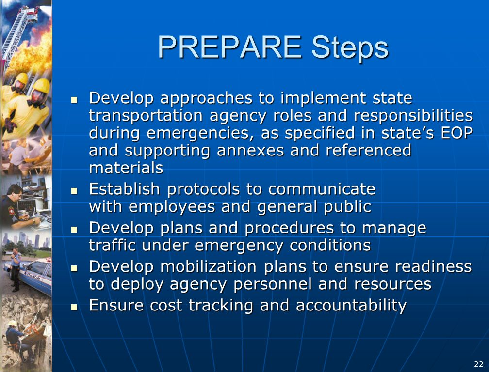22 PREPARE Steps Develop approaches to implement state transportation agency roles and responsibilities during emergencies, as specified in state's EOP and supporting annexes and referenced materials Develop approaches to implement state transportation agency roles and responsibilities during emergencies, as specified in state's EOP and supporting annexes and referenced materials Establish protocols to communicate with employees and general public Establish protocols to communicate with employees and general public Develop plans and procedures to manage traffic under emergency conditions Develop plans and procedures to manage traffic under emergency conditions Develop mobilization plans to ensure readiness to deploy agency personnel and resources Develop mobilization plans to ensure readiness to deploy agency personnel and resources Ensure cost tracking and accountability Ensure cost tracking and accountability