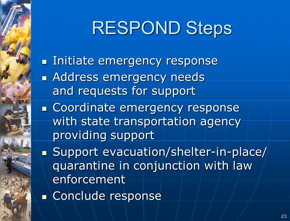 23 RESPOND Steps Initiate emergency response Initiate emergency response Address emergency needs and requests for support Address emergency needs and requests for support Coordinate emergency response with state transportation agency providing support Coordinate emergency response with state transportation agency providing support Support evacuation/shelter-in-place/ quarantine in conjunction with law enforcement Support evacuation/shelter-in-place/ quarantine in conjunction with law enforcement Conclude response Conclude response