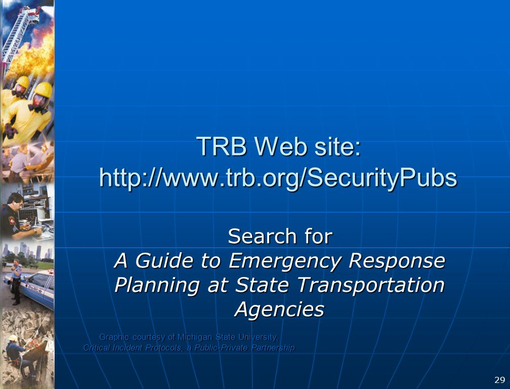 29 TRB Web site: http://www.trb.org/SecurityPubs Search for A Guide to Emergency Response Planning at State Transportation Agencies Graphic courtesy of Michigan State University, Critical Incident Protocols, a Public-Private Partnership