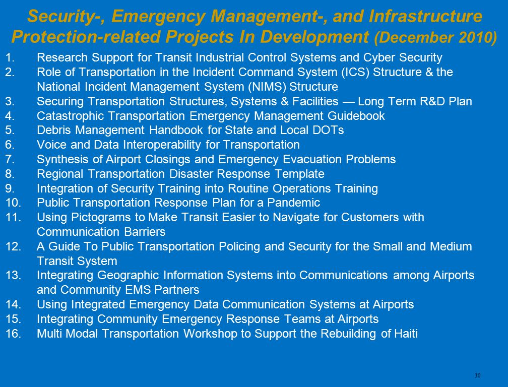1.Research Support for Transit Industrial Control Systems and Cyber Security 2.Role of Transportation in the Incident Command System (ICS) Structure & the National Incident Management System (NIMS) Structure 3.Securing Transportation Structures, Systems & Facilities — Long Term R&D Plan 4.Catastrophic Transportation Emergency Management Guidebook 5.Debris Management Handbook for State and Local DOTs 6.Voice and Data Interoperability for Transportation 7.Synthesis of Airport Closings and Emergency Evacuation Problems 8.Regional Transportation Disaster Response Template 9.Integration of Security Training into Routine Operations Training 10.Public Transportation Response Plan for a Pandemic 11.Using Pictograms to Make Transit Easier to Navigate for Customers with Communication Barriers 12.A Guide To Public Transportation Policing and Security for the Small and Medium Transit System 13.Integrating Geographic Information Systems into Communications among Airports and Community EMS Partners 14.Using Integrated Emergency Data Communication Systems at Airports 15.Integrating Community Emergency Response Teams at Airports 16.Multi Modal Transportation Workshop to Support the Rebuilding of Haiti Security-, Emergency Management-, and Infrastructure Protection-related Projects In Development (December 2010) 30