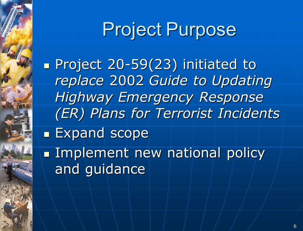 6 Project Purpose Project 20-59(23) initiated to replace 2002 Guide to Updating Highway Emergency Response (ER) Plans for Terrorist Incidents Project 20-59(23) initiated to replace 2002 Guide to Updating Highway Emergency Response (ER) Plans for Terrorist Incidents Expand scope Expand scope Implement new national policy and guidance Implement new national policy and guidance