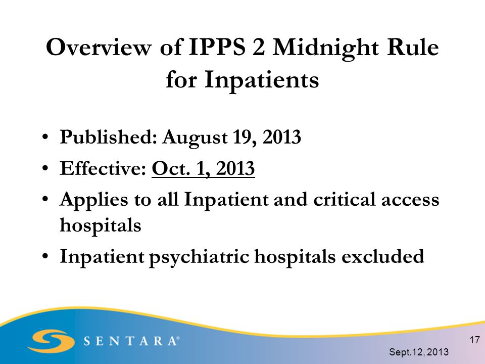 Overview of IPPS 2 Midnight Rule for Inpatients Published: August 19, 2013 Effective: Oct.