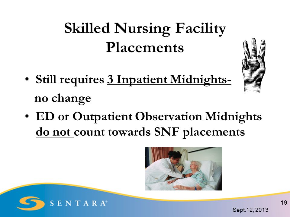 Skilled Nursing Facility Placements Still requires 3 Inpatient Midnights- no change ED or Outpatient Observation Midnights do not count towards SNF placements 19 Sept.12, 2013