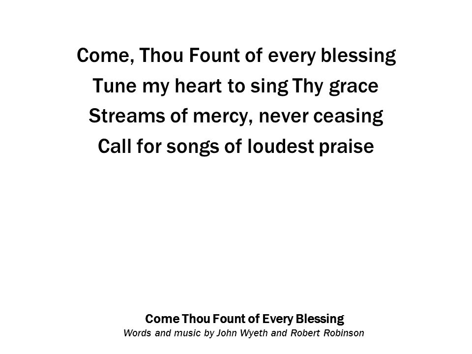 Come Thou Fount of Every Blessing Words and music by John Wyeth and Robert Robinson Come, Thou Fount of every blessing Tune my heart to sing Thy grace Streams of mercy, never ceasing Call for songs of loudest praise