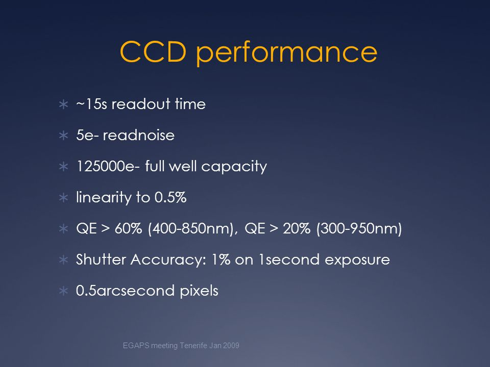 CCD performance  ~15s readout time  5e- readnoise  125000e- full well capacity  linearity to 0.5%  QE > 60% (400-850nm), QE > 20% (300-950nm)  Shutter Accuracy: 1% on 1second exposure  0.5arcsecond pixels EGAPS meeting Tenerife Jan 2009