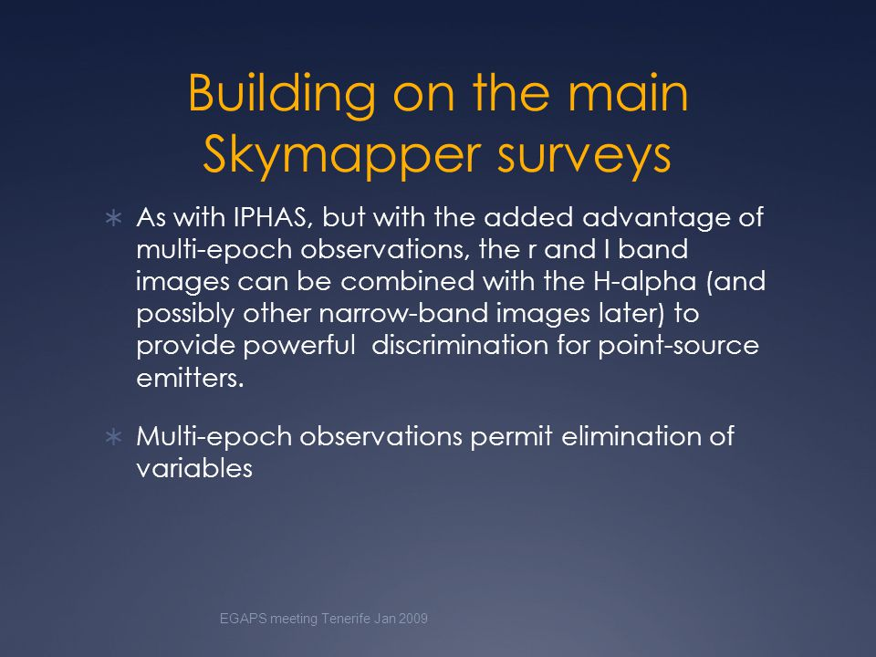 Building on the main Skymapper surveys  As with IPHAS, but with the added advantage of multi-epoch observations, the r and I band images can be combined with the H-alpha (and possibly other narrow-band images later) to provide powerful discrimination for point-source emitters.