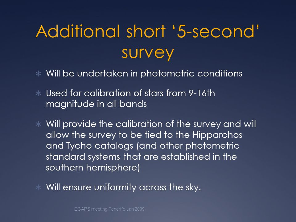 Additional short '5-second' survey  Will be undertaken in photometric conditions  Used for calibration of stars from 9-16th magnitude in all bands  Will provide the calibration of the survey and will allow the survey to be tied to the Hipparchos and Tycho catalogs (and other photometric standard systems that are established in the southern hemisphere)  Will ensure uniformity across the sky.