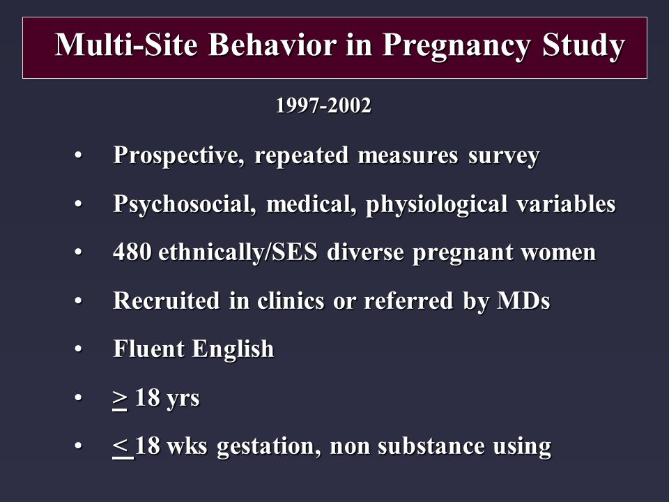 Prospective, repeated measures surveyProspective, repeated measures survey Psychosocial, medical, physiological variablesPsychosocial, medical, physiological variables 480 ethnically/SES diverse pregnant women480 ethnically/SES diverse pregnant women Recruited in clinics or referred by MDsRecruited in clinics or referred by MDs Fluent EnglishFluent English > 18 yrs> 18 yrs < 18 wks gestation, non substance using< 18 wks gestation, non substance using Multi-Site Behavior in Pregnancy Study 1997-2002