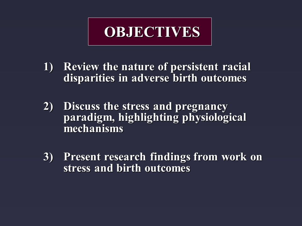 1)Review the nature of persistent racial disparities in adverse birth outcomes 2)Discuss the stress and pregnancy paradigm, highlighting physiological mechanisms 3)Present research findings from work on stress and birth outcomes OBJECTIVES