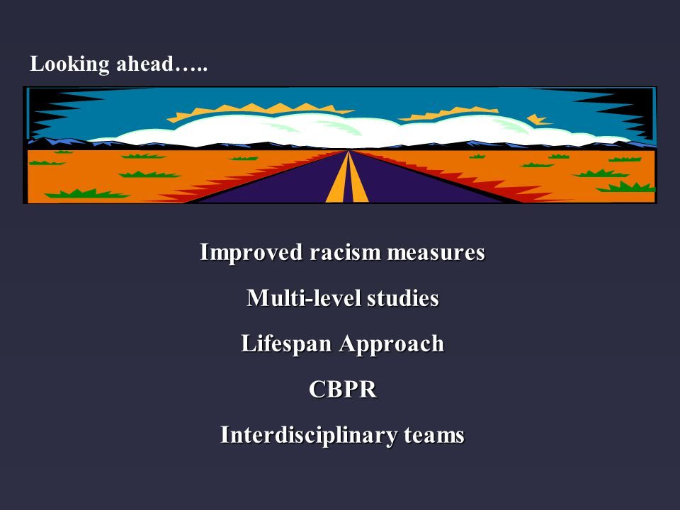 Improved racism measures Multi-level studies Lifespan Approach CBPR Interdisciplinary teams Looking ahead…..