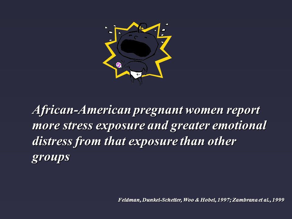 African-American pregnant women report more stress exposure and greater emotional distress from that exposure than other groups Feldman, Dunkel-Schetter, Woo & Hobel, 1997; Zambrana et al., 1999