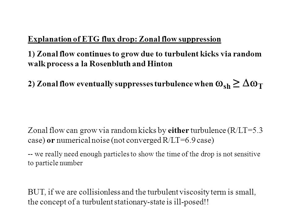 Explanation of ETG flux drop: Zonal flow suppression 1) Zonal flow continues to grow due to turbulent kicks via random walk process a la Rosenbluth and Hinton 2) Zonal flow eventually suppresses turbulence when  sh ≥  T Zonal flow can grow via random kicks by either turbulence (R/LT=5.3 case) or numerical noise (not converged R/LT=6.9 case) -- we really need enough particles to show the time of the drop is not sensitive to particle number BUT, if we are collisionless and the turbulent viscosity term is small, the concept of a turbulent stationary-state is ill-posed!!