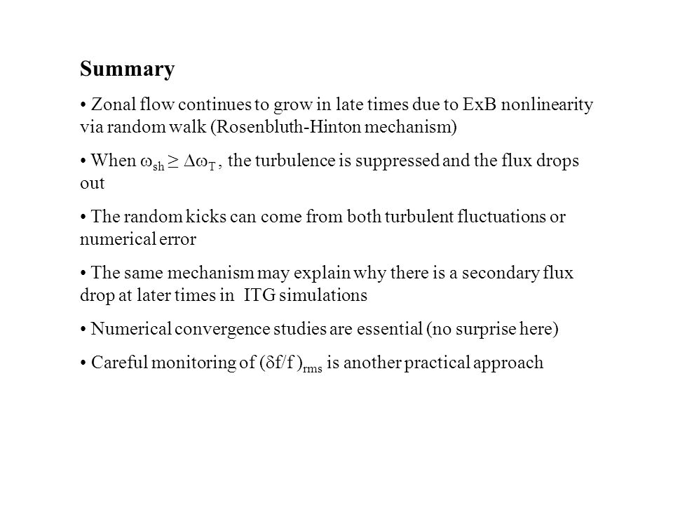 Summary Zonal flow continues to grow in late times due to ExB nonlinearity via random walk (Rosenbluth-Hinton mechanism) When  sh ≥  T, the turbulence is suppressed and the flux drops out The random kicks can come from both turbulent fluctuations or numerical error The same mechanism may explain why there is a secondary flux drop at later times in ITG simulations Numerical convergence studies are essential (no surprise here) Careful monitoring of (  f/f ) rms is another practical approach