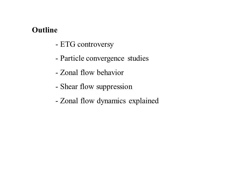 Outline - ETG controversy - Particle convergence studies - Zonal flow behavior - Shear flow suppression - Zonal flow dynamics explained