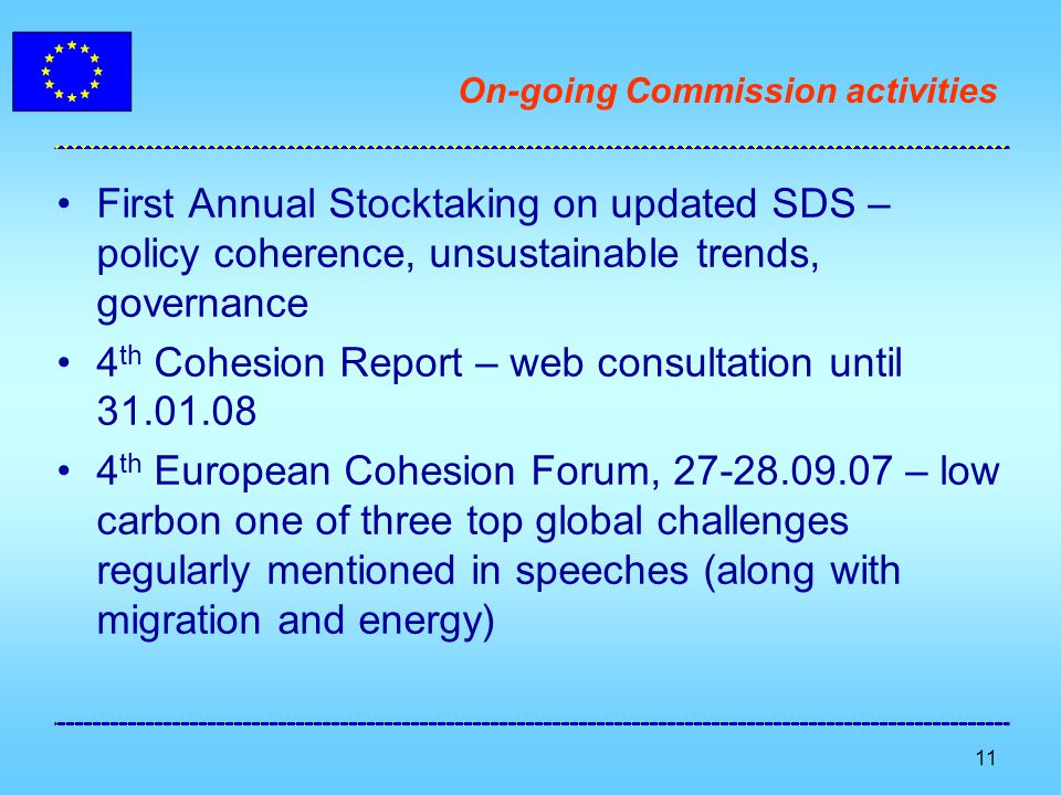 11 On-going Commission activities First Annual Stocktaking on updated SDS – policy coherence, unsustainable trends, governance 4 th Cohesion Report – web consultation until 31.01.08 4 th European Cohesion Forum, 27-28.09.07 – low carbon one of three top global challenges regularly mentioned in speeches (along with migration and energy)