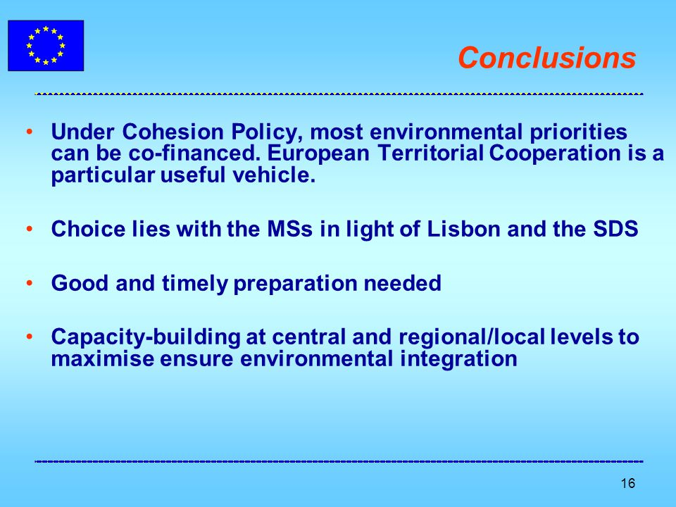 16 Conclusions Under Cohesion Policy, most environmental priorities can be co-financed. European Territorial Cooperation is a particular useful vehicl
